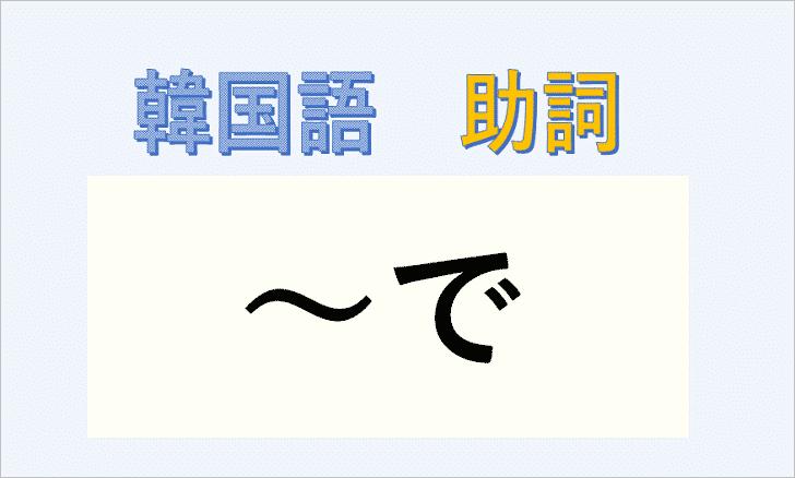 韓国語の助詞「で」について解説!