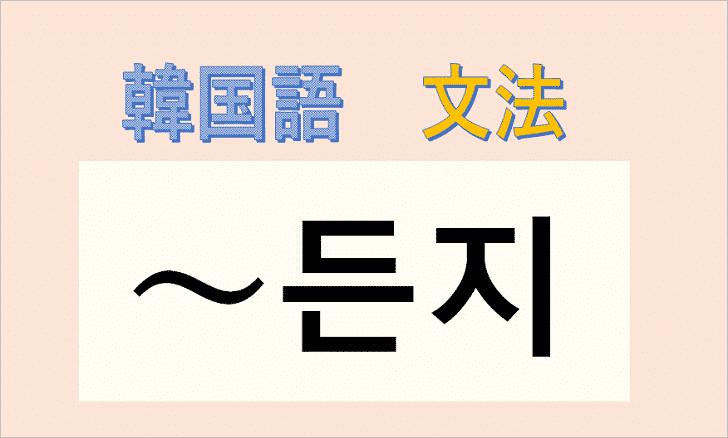 韓国語文法「든지」の使い方