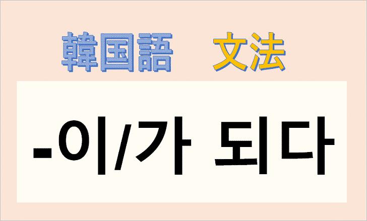 韓国語文法の「이/가 되다」の使い方を解説!