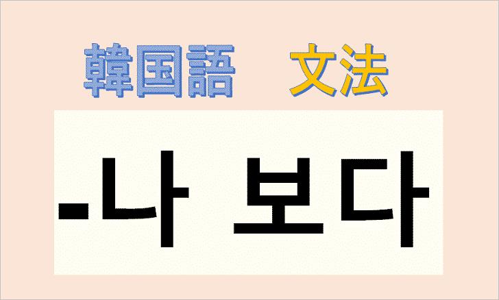 韓国語文法「나 보다」の使い方