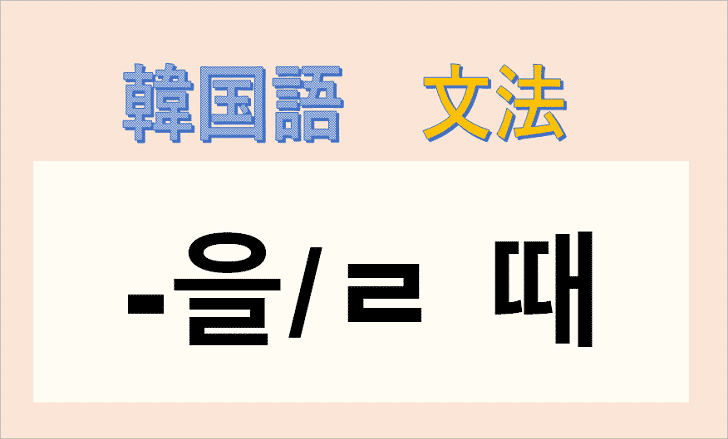韓国語文法「-(을)를 때」を解説