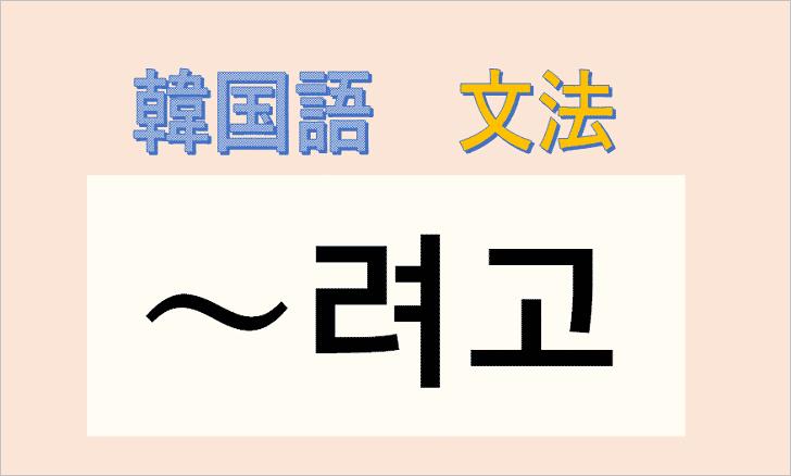 韓国語文法「려고」の使い方