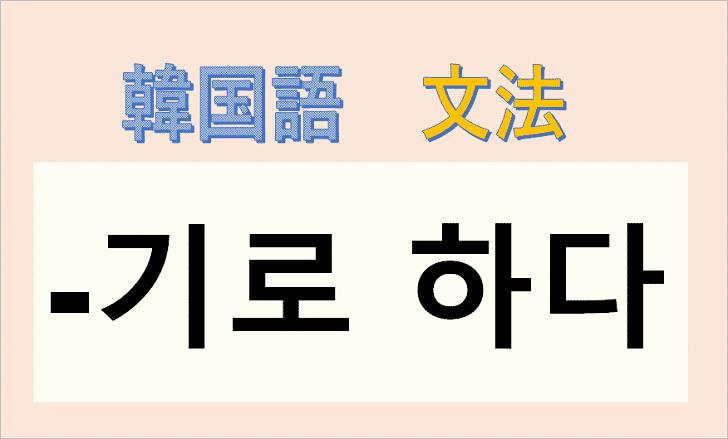 韓国語文法「-기로 하다」を解説