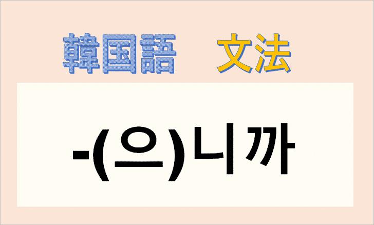 韓国語文法「니까」を解説