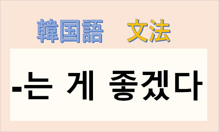 韓国語文法「-는 게 좋겠다」を解説