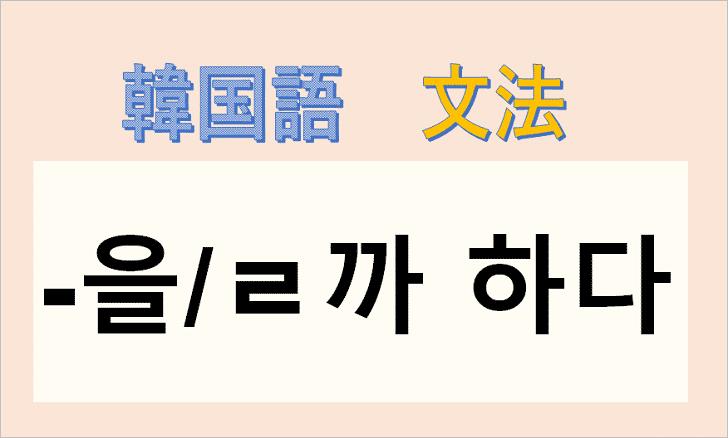 韓国語文法「ㄹ까 하다」を解説