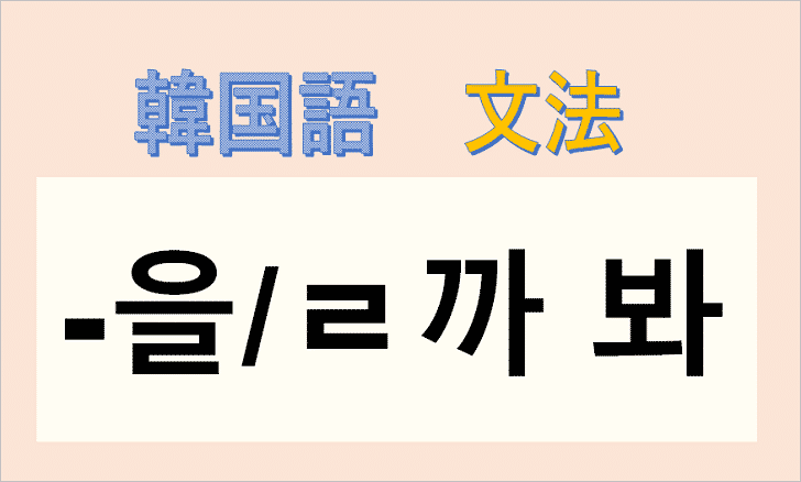 韓国語文法「ㄹ까봐」を解説