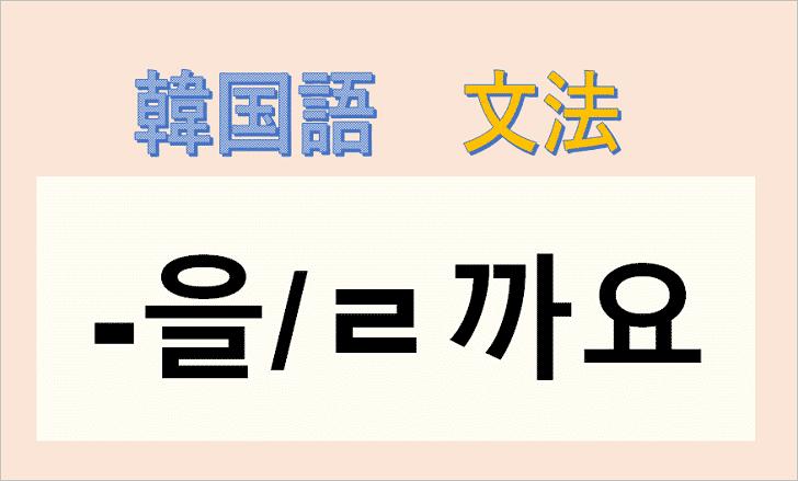 韓国語文法「을/ㄹ까요?」を解説