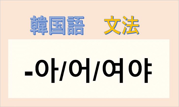 韓国語文法「-아/어/여야」を解説