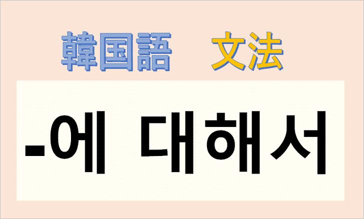 韓国語文法「에 대해서」を解説