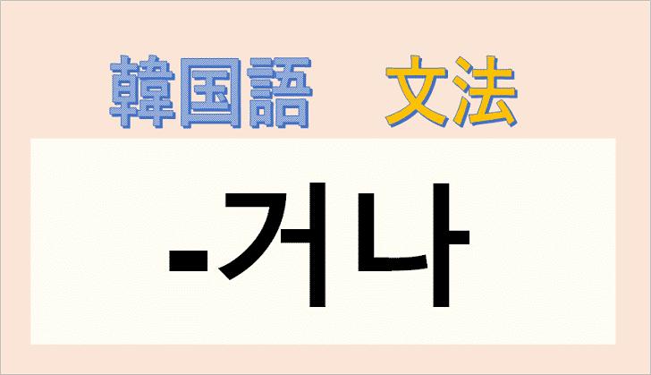 韓国語文法「거나」を解説