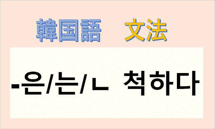 韓国語文法「-은/는/ㄴ 척하다」を解説