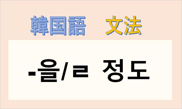 韓国語文法「-을/ㄹ 정도」を解説