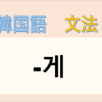 韓国語文法「-게」を解説