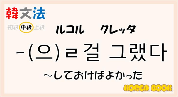 【韓国語 文法】語尾の「-ㄹ 걸 그랬다/-을 걸 그랬다」の意味と使い方を解説