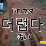 韓国語単語「더럽다」を解説