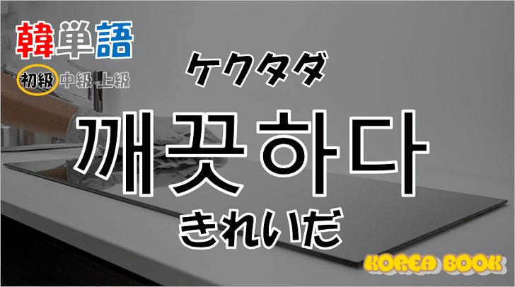 韓国語単語「깨끗하다」を解説