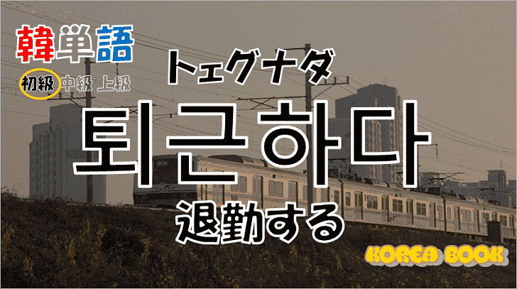 韓国語単語「퇴근하다」を解説