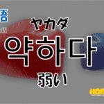 韓国語単語「약하다」を解説