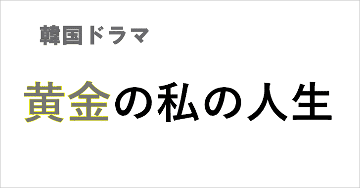韓国ドラマ「黄金の私の人生」が見れる動画サイト!概要,あらすじ紹介