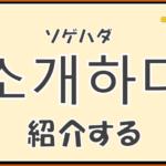 韓国語単語「소개하다」を解説