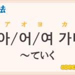 韓国語文法の語尾【-아 가다/-어 가다/-여 가다】の意味と使い方を解説