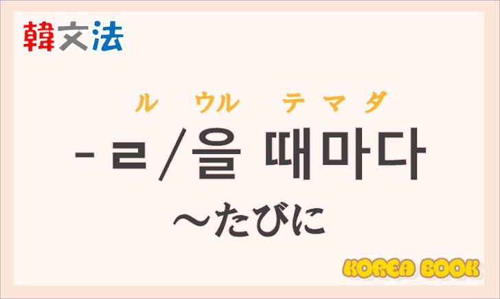 韓国語文法の語尾【-ㄹ 때마다/-을 때마다/때마다】の意味と使い方を解説