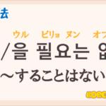 韓国語文法の語尾【-ㄹ 필요는 없다/-을 필요는 없다】の意味と使い方を解説