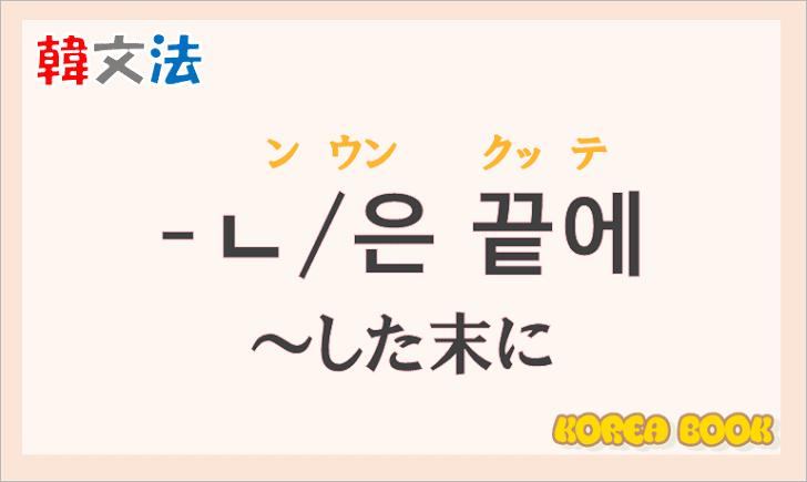 韓国語文法の語尾【-ㄴ 끝에/-은 끝에】の意味と使い方を解説