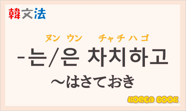 韓国語文法の語尾【-는 차치하고/-은 차치하고】の意味と使い方を解説
