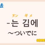韓国語文法の語尾【-는 김에】の意味と使い方を解説