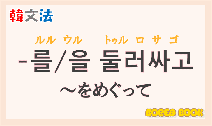 韓国語文法の語尾【-를 둘러싸고/-을 둘러싸고】の意味と使い方を解説
