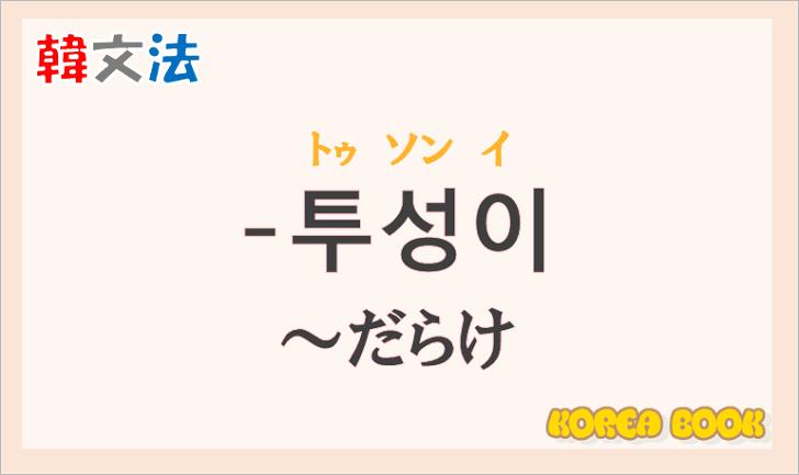 韓国語文法の語尾【-투성이】の意味と使い方を解説