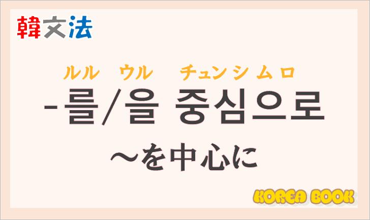 韓国語文法の語尾【-를 중심으로/-을 중심으로】の意味と使い方を解説