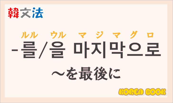 韓国語文法の語尾【-를 마지막으로/-을 마지막으로】の意味と使い方を解説