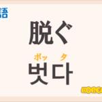 「脱ぐ(ぬぐ)」の韓国語は?ハングル「벗다(ボッタ)」の意味と使い方を解説!