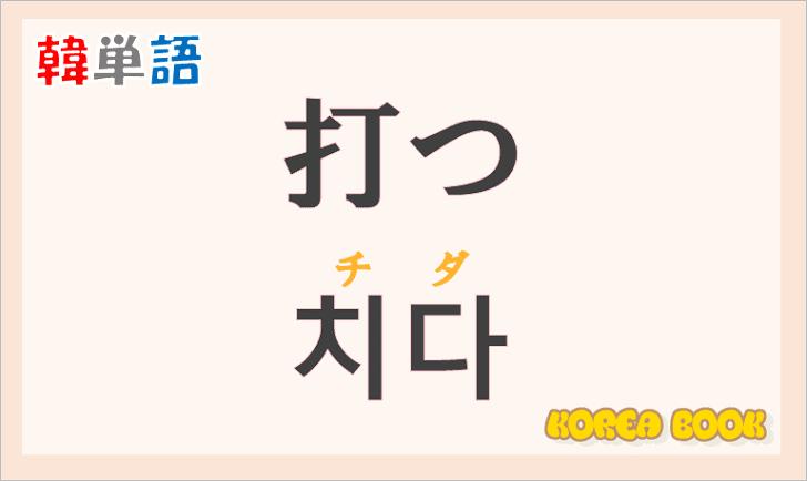 「打つ(うつ)」の韓国語は?ハングル「치다(チダ)」の意味と使い方を解説!