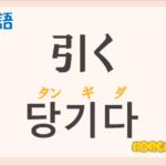 「引く(ひく)」の韓国語は?ハングル「당기다(タンギダ)」の意味と使い方を解説!
