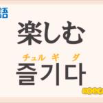 「楽しむ」の韓国語は?ハングル「즐기다(チュルギダ)」の意味と使い方を解説!