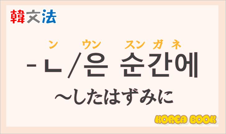 韓国語文法の語尾【-ㄴ 순간에/-은 순간에】の意味と使い方を解説