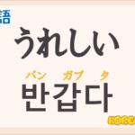 「うれしい」の韓国語は?ハングル「반갑다(パンガプタ)」の意味と使い方を解説!