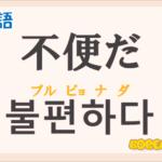 「不便だ」の韓国語は?ハングル「불편하다」の意味と使い方を解説!