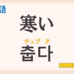 「寒い」の韓国語は?ハングル「춥다(チュプタ)」の意味と使い方を解説!