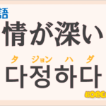 「情が深い」の韓国語は?ハングル「다정하다(タジョンハダ)」の意味と使い方を解説!