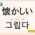 「懐かしい」の韓国語は?ハングル「그립다(クリプタ)」の意味と使い方を解説!