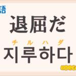 「退屈だ」の韓国語は?ハングル「지루하다(チルハダ)」の意味と使い方を解説!
