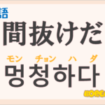 「間抜けだ(まぬけだ)」の韓国語は?ハングル「멍청하다(モンチョンハダ)」の意味と使い方を解説!