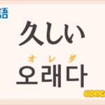 「久しい」の韓国語は?ハングル「오래다(オレダ)」の意味と使い方を解説!