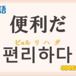 「便利だ」の韓国語は?ハングル「편리하다」の意味と使い方を解説!