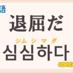 「退屈だ」の韓国語は?ハングル「심심하다」の意味と使い方を解説!